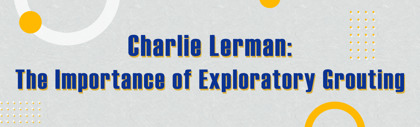 1. Banner - Charlie Lerman - The Importance of Exploratory Grouting