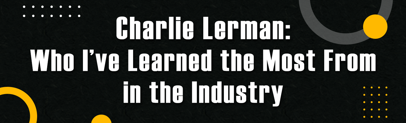 1. Banner - Charlie Lerman - Who Ive Learned the Most From in the Industry
