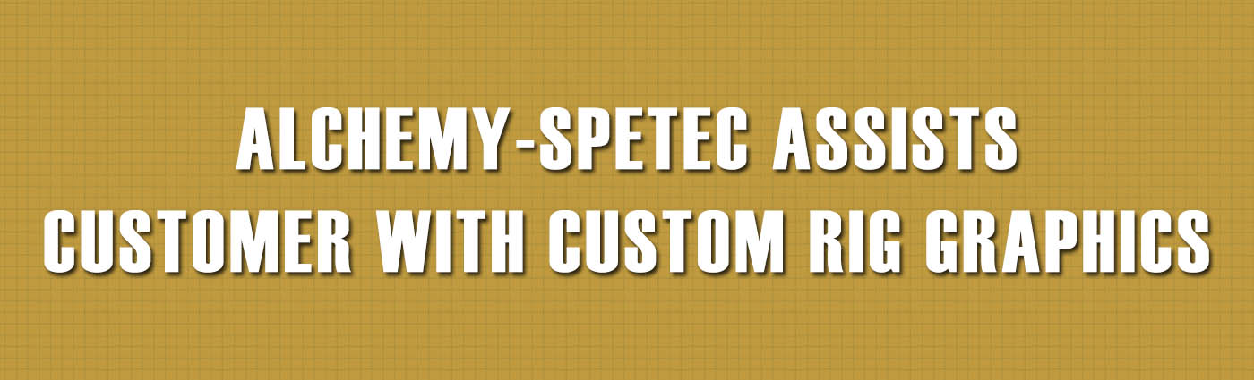Banner - Alchemy-Spetec Assists Customer with Custom Rig Graphics-1