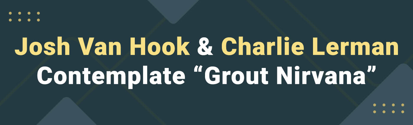 Banner - Josh Van Hook & Charlie Lerman Contemplate Grout Nirvana