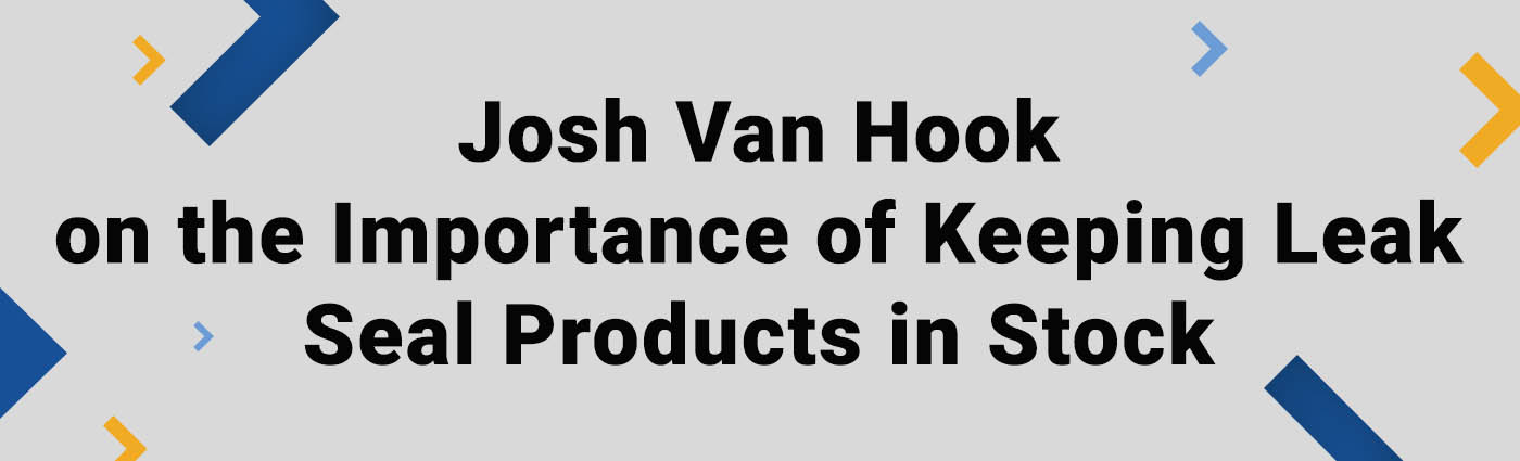 Banner - Josh Van Hook on the Importance of Keeping Leak Seal Products in Stock