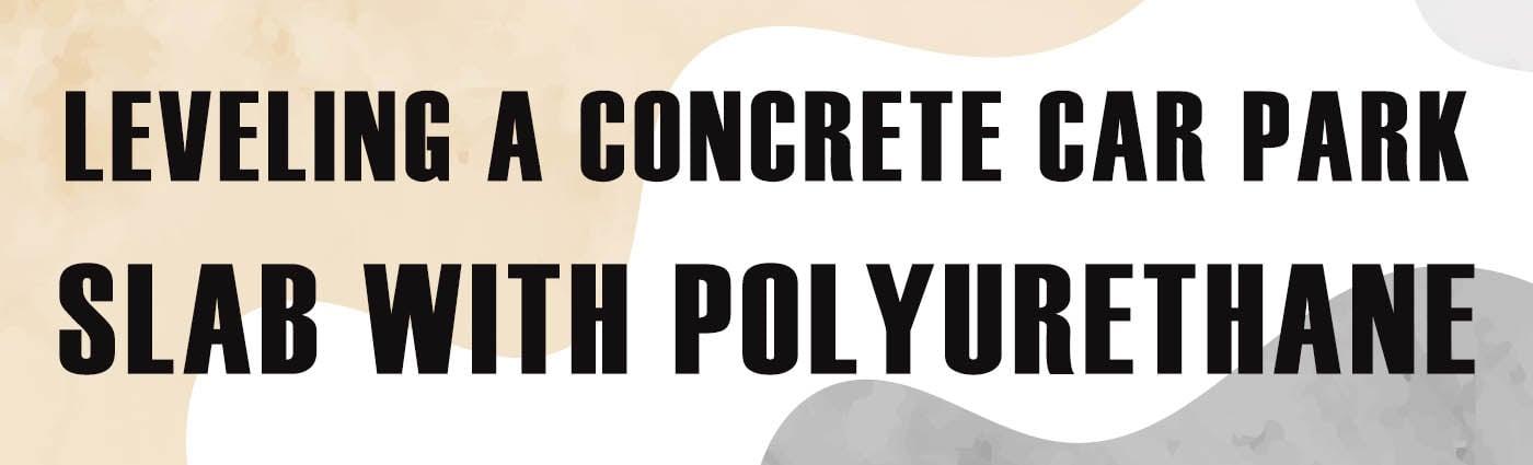 Banner - Leveling a Concrete Car Park Slab with Polyurethane
