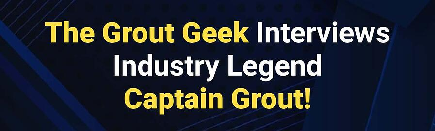 Banner - The Grout Geek Interviews Industry Legend Captain Grout