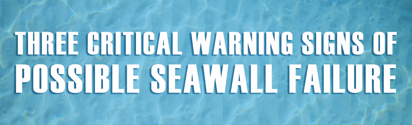 Banner - Three Critical Warning Signs of Possible Seawall Failure
