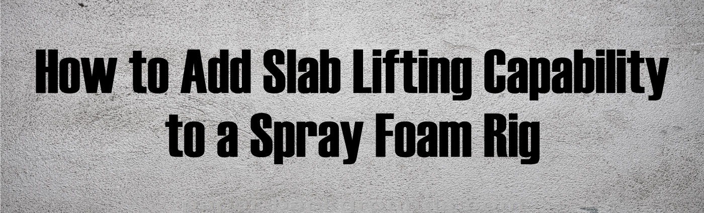 Banner-How to Add Slab Lifting Capability to a Spray Foam Rig
