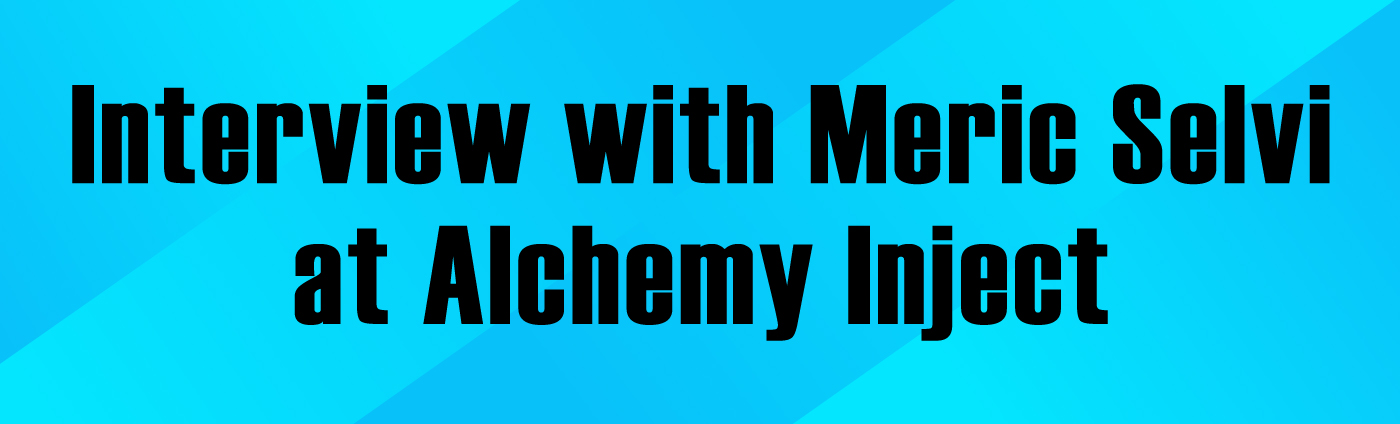 Banner-Interview with Meric Selvi of Alchemy Inject