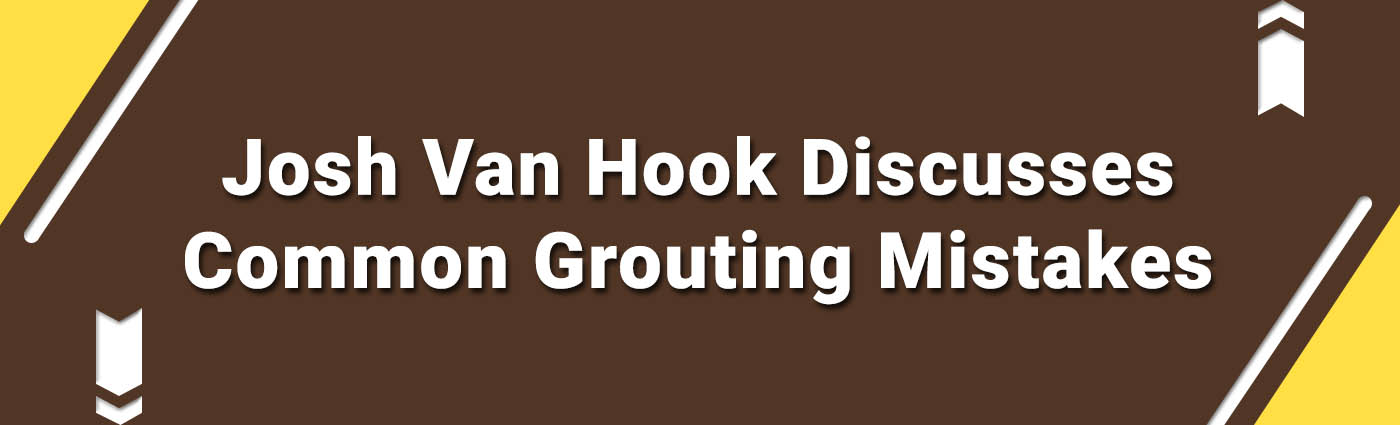 Banner-Josh Van Hook Discusses Common Grouting Mistakes