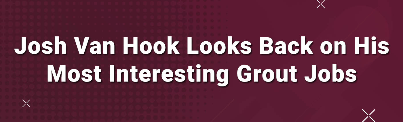Banner-Josh Van Hook Looks Back on His Most Interesting Grout Jobs