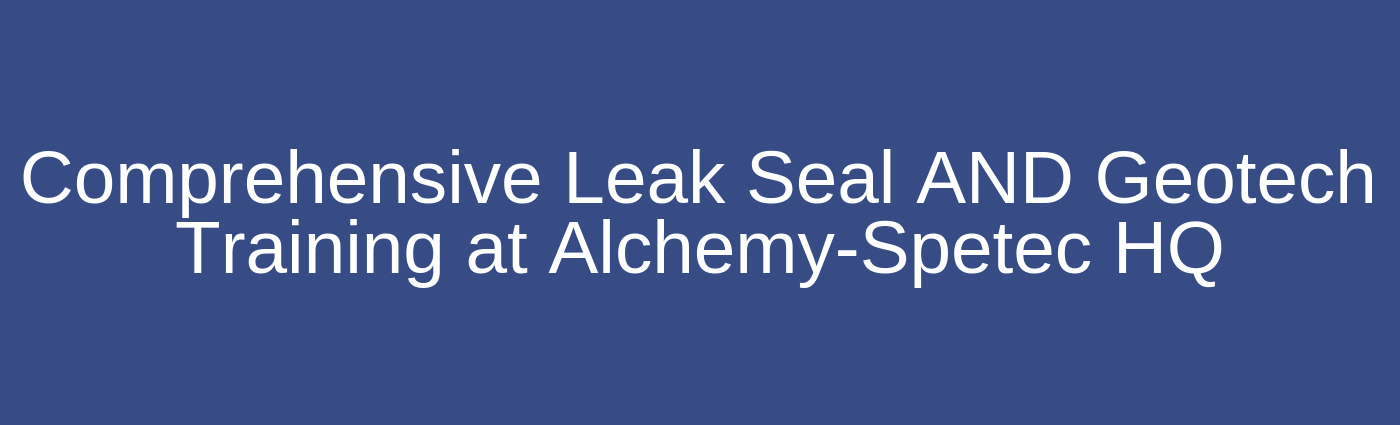 Comprehensive Leak Seal AND Geotech Training at Alchemy-Spetec HQ
