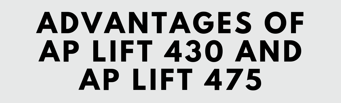 Advantages of AP Lift 430 and AP Lift 475
