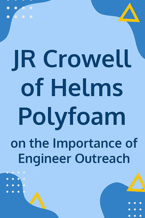 JR Crowell of Helms Polyfoam on the Importance of Engineer Outreach - Body