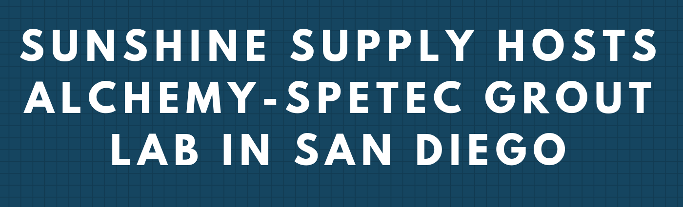 Sunshine Supply Hosts Alchemy-Spetec Grout Lab in San Diego