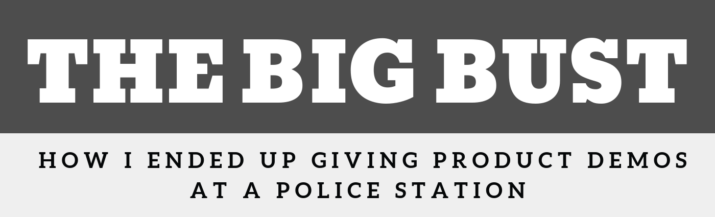 The Big Bust - How I Ended Up Giving Product Demos at a Police Station