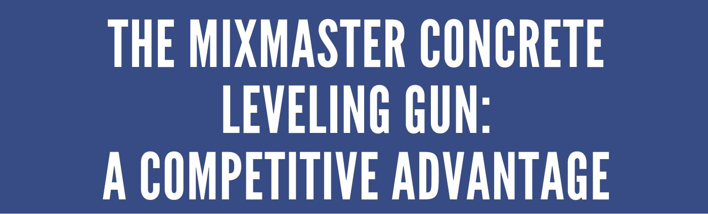 The MixMaster Concrete Leveling Gun: A Competitive Advantage