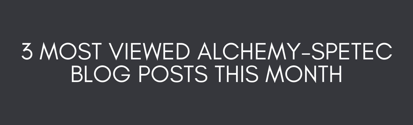 3 Most Viewed Alchemy-Spetec Blog Posts This Month