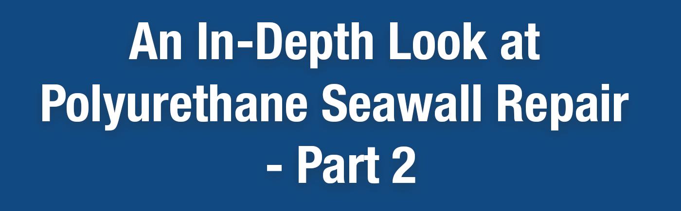 An in-depth look at polyurethane seawall repair - a powerful, painless and rapid way to repair seawalls instead of replacing them.