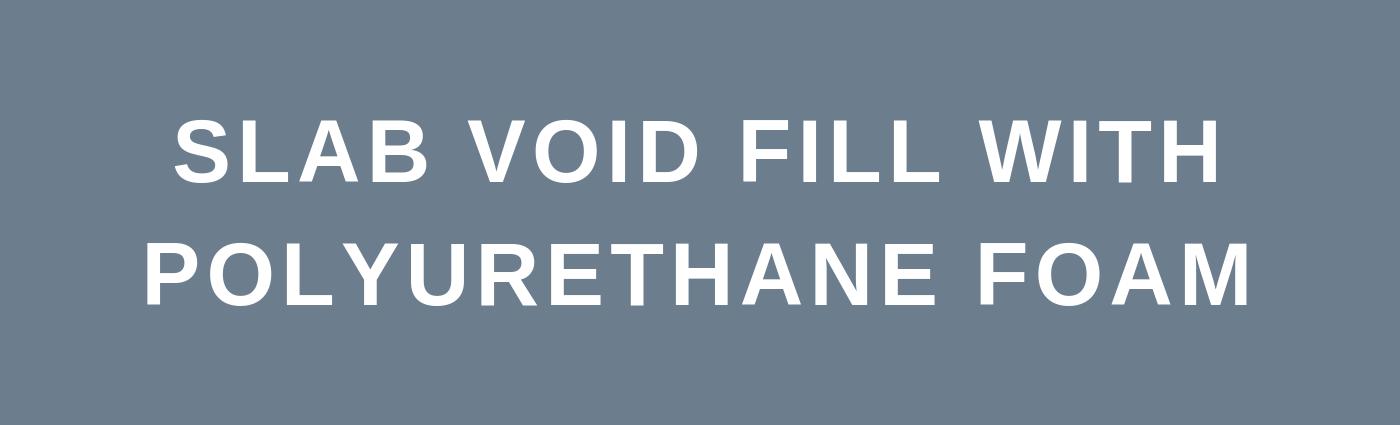 Slab Void Fill with Polyurethane Foam